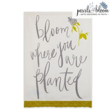 bloom where you are planted tea towel